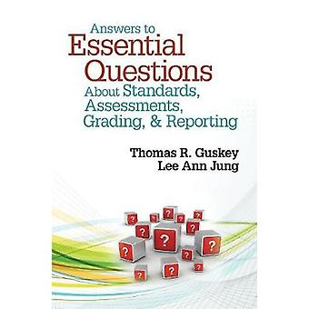 Answers to Essential Questions About Standards Assessments Grading and Reporting by Thomas R. GuskeyLee Ann Jung