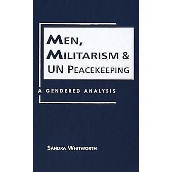 Men - Militarism - and UN Peacekeeping - A Gendered Analysis by Sandra