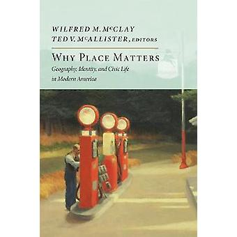 Why Place Matters - Geography - Identity - and Civic Life in Modern Am