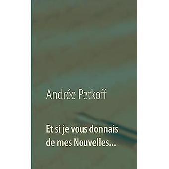 Et Si Je Vous Donnais de Mes Nouvelles... by Andree Petkoff - 9782322