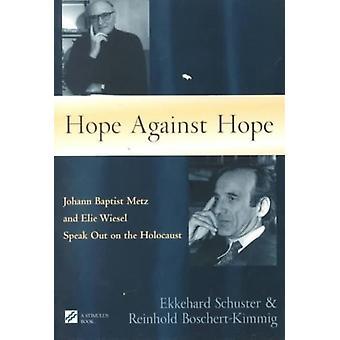 Hope Against Hope  Johann Baptist Metz and Elie Wiesel Speak Out on the Holocaust by Ekkehard Schuster & Reinhold Boschert Kimmig