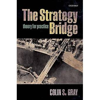 The Strategy Bridge - Theory for Practice by Colin S. Gray - 978019877