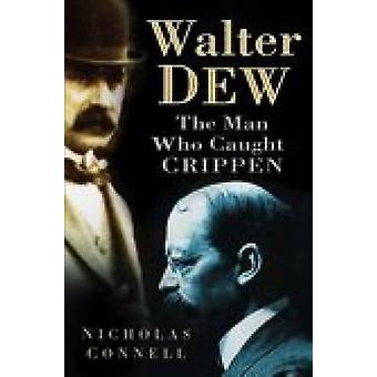 Walter Dew - The Man Who Caught Crippen by Nicholas Connell - 97807509