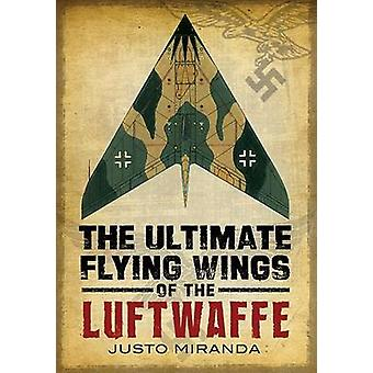 The Ultimate Flying Wings of the Luftwaffe by Justo Miranda - 9781781
