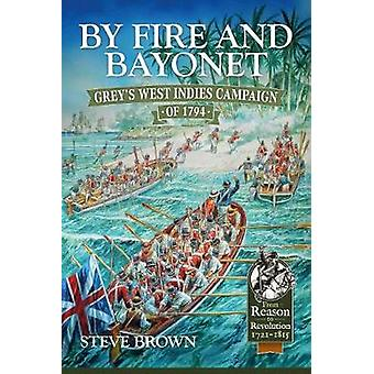 By Fire and Bayonet - Grey's West Indies Campaign of 1794 by Steve Bro