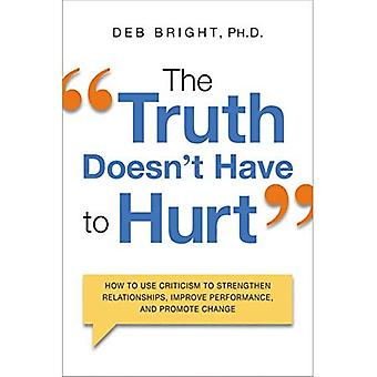 The Truth Doesn't Have to Hurt: How to Use Criticism to Strengthen Relationships, Improve Performance, and Promote...