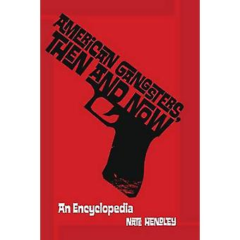 American Gangsters Then and Now An Encyclopedia by Hendley & Nate