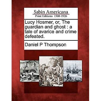 Lucy Hosmer or The guardian and ghost  a tale of avarice and crime defeated. by Thompson & Daniel P