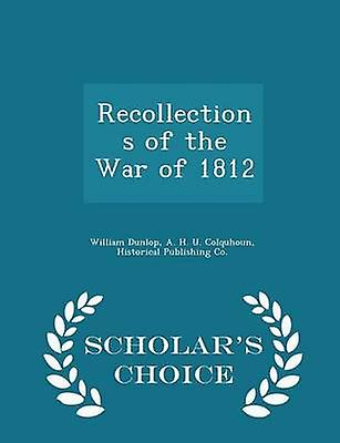 Recollections of the War of 1812  Scholars Choice Edition by Dunlop & William