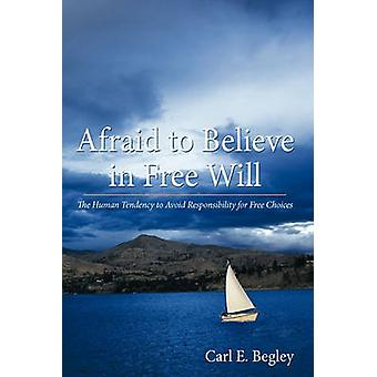 Afraid to Believe in Free Will The Human Tendency to Avoid Responsibility for Free Choices by Carl E. Begley