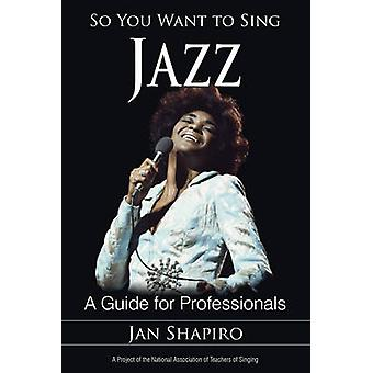 So You Want to Sing Jazz - A Guide for Professionals by Jan Shapiro -