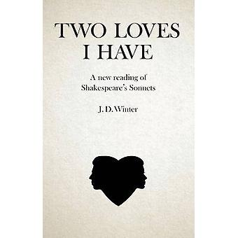 Two Loves I Have - A New Reading of Shakespeares Sonnets by J. D. Wint