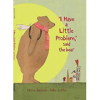 I Have a Little Problem - Said the Bear by Heinz Janisch - 9780735840
