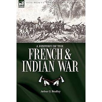 A History of the French  Indian War by Bradley & Arthur G.