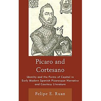 Picaro and Cortesano Identity and the Forms of Capital in Early Modern Spanish Picaresque Narrative and Courtesy Literature by Ruan & Felipe