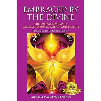 Embraced by the Divine The Emerging Womans Gateway to Power Passion and Purpose by Mayur & Michelle