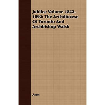 Jubilee Volume 18421892 The Archdiocese Of Toronto And Archbishop Walsh by Anon