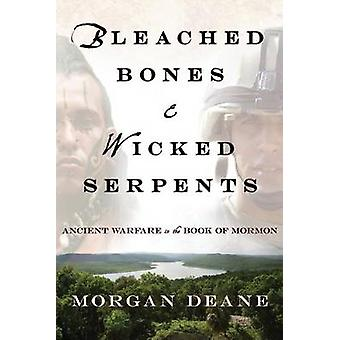 Bleached Bones and Wicked Serpents Ancient Warfare in the Book of Mormon by Deane & Morgan