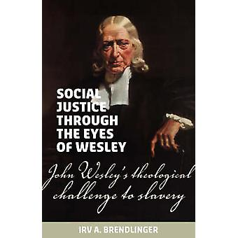 Social justice through the eyes of Wesley John Wesleys theological challenge to slavery by Brendlinger & Irv A