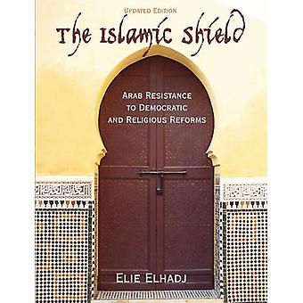 The Islamic Shield Arab Resistance to Democratic and Religious Reforms by Elhadj & Elie