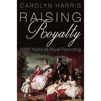Raising Royalty - 1000 Years of Royal Parenting by Carolyn Harris - 97