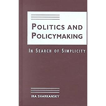 Politics and Policymaking - In Search of Simplicity by Ira Sharkansky