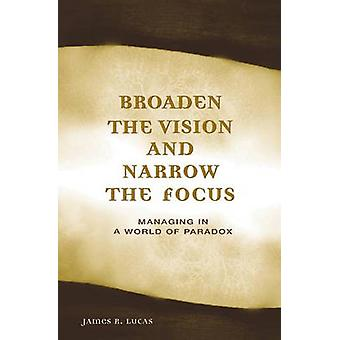 Broaden the Vision and Narrow the Focus - Managing in a World of Parad