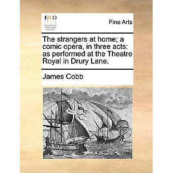 The Strangers at Home; A Comic Opera - in Three Acts - As Performed at