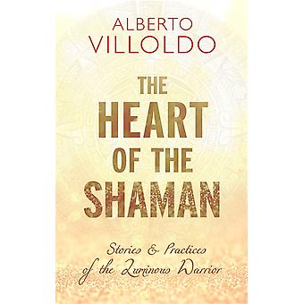 The Heart of the Shaman Stories and Practices of the Luminous Warrior