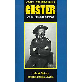 A Complete Life of General George A. Custer Volume 1 Through the Civil War by Whittaker & Frederick