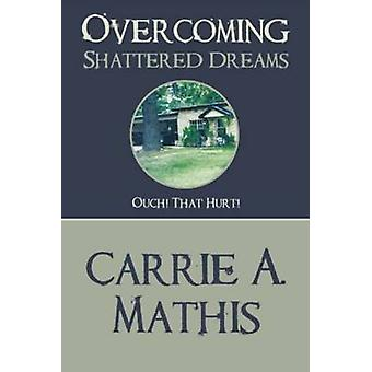 Overcoming Shattered Dreams Ouch That Hurt by Mathis & Carrie A.