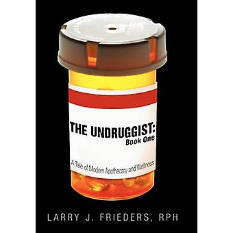 The Undruggist Book One A Tale of Modern Apothecary and Wellness by Frieders & Rph Larry J.