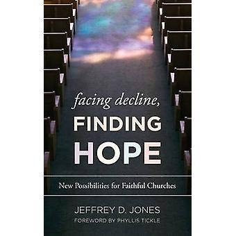 Facing Decline Finding Hope  New Possibilities for Faithful Churches by Jeffrey D Jones & Foreword by Phyllis Tickle