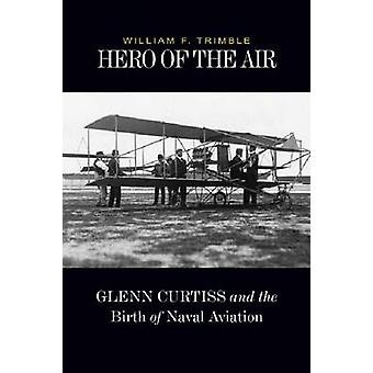 Hero of the Air - Glenn Curtiss and the Birth of Naval Aviation by Wil