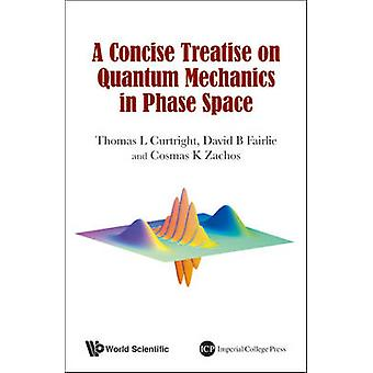 Concise Treatise On Quantum Mechanics In Phase Space A by Thomas L Curtright