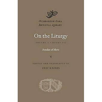 On the Liturgy Volume I  Books 12 by Amalar of Metz & Edited and translated by Eric Knibbs