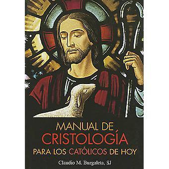 Manual de Cristologia Para los Catolicos de Hoy by Burgaleta & Claudio
