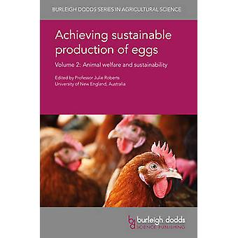 Achieving sustainable production of eggs Volume 2 Animal welfare and sustainability by Roberts & Julie