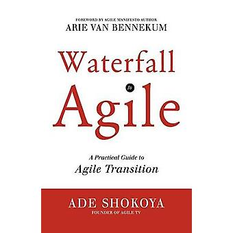 Waterfall to Agile  A Practical Guide to Agile Transition by Shokoya & Ade