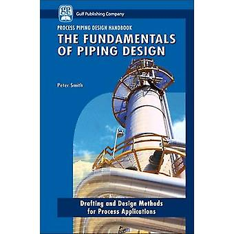 The Fundamentals of Piping Design Drafting and Design Methods for Process Applications by Smith & Peter