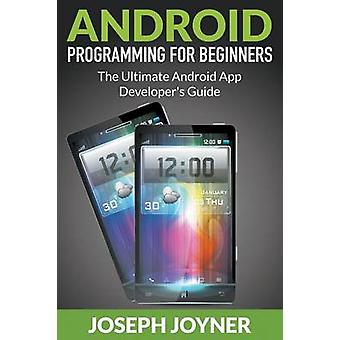Android Programming For Beginners The Ultimate Android App Developers Guide by Joyner & Joseph