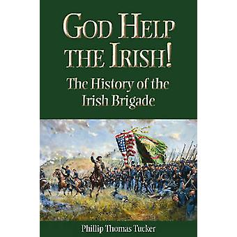 God Help the Irish The History of the Irish Brigade by Tucker & Phillip Thomas