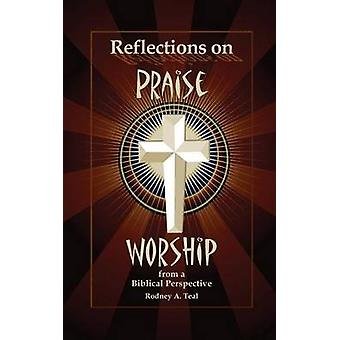 Reflections on Praise and Worship from a Biblical Perspective by Teal & Rodney a.