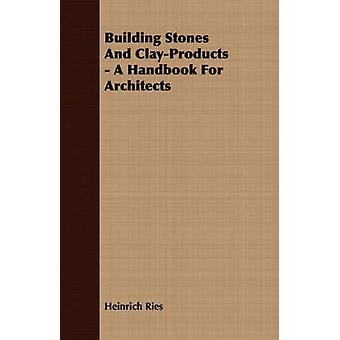 Building Stones And ClayProducts  A Handbook For Architects by Ries & Heinrich
