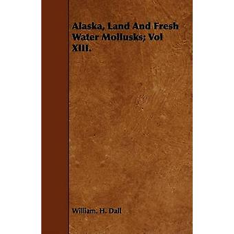 Alaska Land And Fresh Water Mollusks Vol XIII. by Dall & William. H.