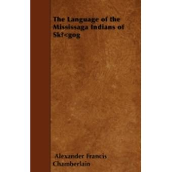 The Language of the Mississaga Indians of Skgog by Chamberlain & Alexander Francis