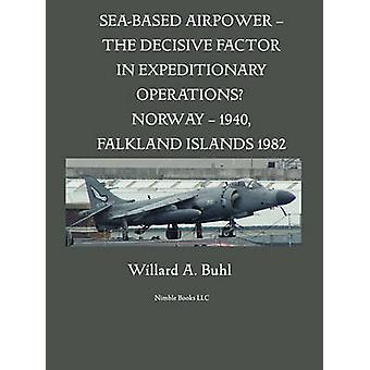 SeaBased Airpower  The Decisive Factor in Expeditionary Operations Norway 1940 Falkland Islands 1982 by Buhl & Willard A.