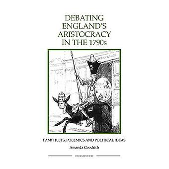 Debating Englands Aristocracy in the 1790s Pamphlets Polemics and Political Ideas by Goodrich & Amanda