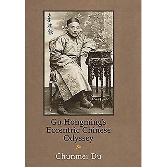 Gu Hongming's Eccentric Chinese Odyssey by Chunmei Du - 9780812251203
