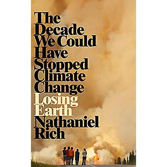 Losing Earth - The Decade We Could Have Stopped Climate Change by Nath